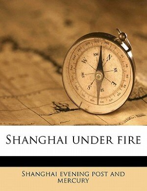 Shanghai under fire by Shanghai evening post and mercury