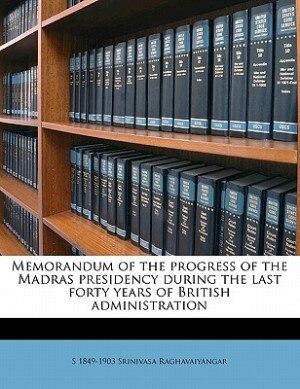 Memorandum Of The Progress Of The Madras Presidency During The Last Forty Years Of British Administration by S 1849-1903 Srinivasa Raghavaiyangar