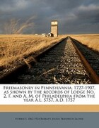 Freemasonry In Pennsylvania, 1727-1907, As Shown By The Records Of Lodge No. 2, F. And A. M. Of…