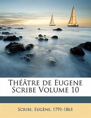 Théâtre De Eugene Scribe Volume 10 by Scribe Eugène 1791-1861