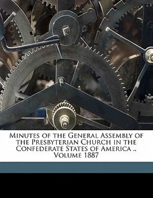 Minutes Of The General Assembly Of The Presbyterian Church In The Confederate States Of America .. Volume 1887 by Presbyterian Church In The Confederate S