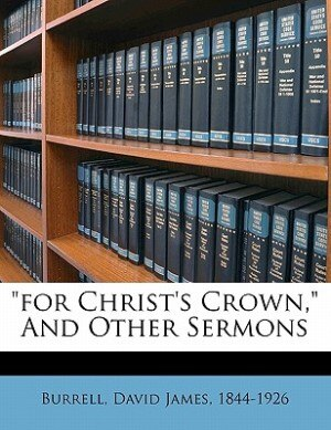 For Christ's Crown, And Other Sermons by David James 1844-1926 Burrell