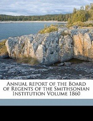 Annual Report Of The Board Of Regents Of The Smithsonian Institution Volume 1860 by Smithsonian Institution. Board Of Regent