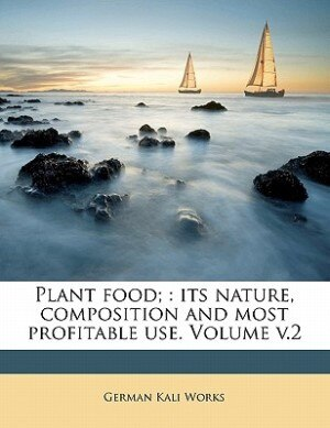 Plant Food;: Its Nature, Composition And Most Profitable Use. Volume V.2 by German Kali Works