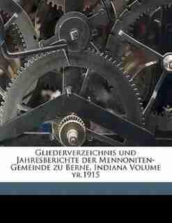 Gliederverzeichnis Und Jahresberichte Der Mennoniten-gemeinde Zu Berne, Indiana Volume Yr.1915 by Indiana First Mennonite Church Of Berne