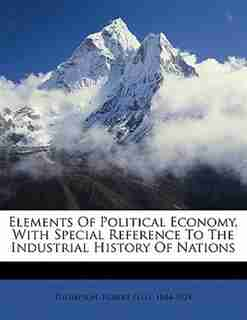 Elements Of Political Economy, With Special Reference To The Industrial History Of Nations de Robert Ellis 1844-1924 Thompson