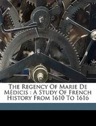 The Regency Of Marie De Médicis: A Study Of French History From 1610 To 1616