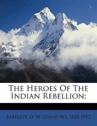 The Heroes Of The Indian Rebellion;