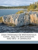 John Stoddard Of Wethersfield, Conn., And His Descendants, 1642-1872: A Genealogy