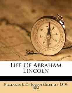Life Of Abraham Lincoln by J. G. (josiah Gilbert) 1819-18 Holland