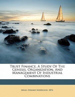 Trust Finance, A Study Of The Genesis, Organization, And Management Of Industrial Combinations by Edward Sherwood 1874- Mead