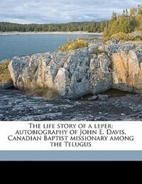 The Life Story Of A Leper; Autobiography Of John E. Davis, Canadian Baptist Missionary Among The…