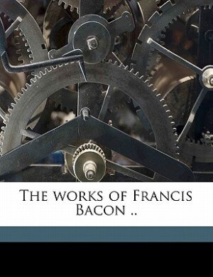 The Works Of Francis Bacon .. by Douglas Denon Heath