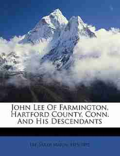 John Lee Of Farmington, Hartford County, Conn. And His Descendants by Sarah Marsh 1819-1892 Lee