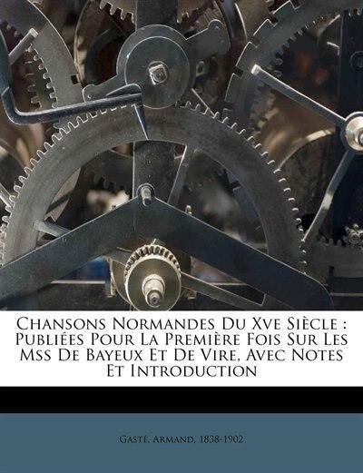 Chansons Normandes Du Xve Siècle: Publiées Pour La Première Fois Sur Les Mss De Bayeux Et De Vire, Avec Notes Et Introduction by Gasté Armand 1838-1902