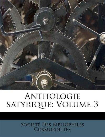 Anthologie Satyrique: Volume 3 by Société Des Bibliophiles Cosmopolites