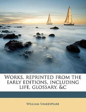 Works, Reprinted From The Early Editions, Including Life, Glossary, &c by William Shakespeare