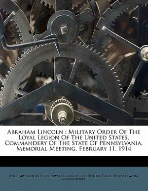 Abraham Lincoln: Military Order Of The Loyal Legion Of The United States, Commandery Of The State Of Pennsylvania, M by Military Order Of The Loyal Legion Of Th