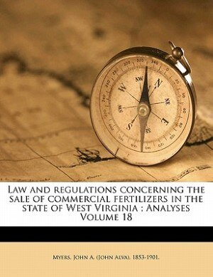 Law And Regulations Concerning The Sale Of Commercial Fertilizers In The State Of West Virginia ; Analyses Volume 18 by John A. (john Alva) 1853-1901. Myers