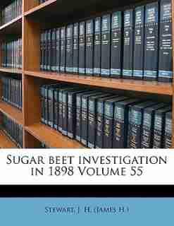 Sugar Beet Investigation In 1898 Volume 55 by J. H. (james H.) Stewart