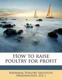 How To Raise Poultry For Profit by National Poultry Institute (washington