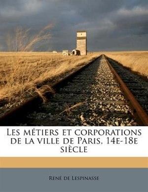 Les Métiers Et Corporations De La Ville De Paris, 14e-18e Siècle by René De Lespinasse
