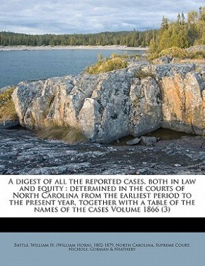 A Digest Of All The Reported Cases, Both In Law And Equity: Determined In The Courts Of North Carolina From The Earliest Period To The Present Year, T de William H. (william Horn) 1802- Battle