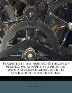 Perspective: The Practice & Theory Of Perspective As Applied To Pictures, With A Section Dealing With Its Applic by Rex Vicat Cole