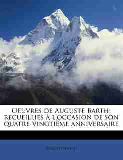 Oeuvres De Auguste Barth; Recueillies À L'occasion De Son Quatre-vingtième Anniversaire by Auguste Barth