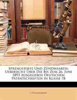 Sprengstoffe Und Zündwaaren: Uebersicht Über Die Bis Zum 26. Juni 1893 Ausgegeben Deutschen Patentschriften In Klasse 78 by C Häussermann