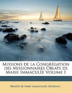Missions De La Congrégation Des Missionnaires Oblats De Marie Immaculée Volume 1 by Oblates De Mary Immaculate. Missions ..