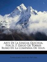 Arte De La Lengua Quichua, Por El P. Diego De Torres Rubio De La Compañia De Iesus.