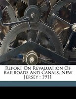 Report On Revaluation Of Railroads And Canals, New Jersey: 1911