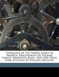 Genealogy Of The Howes Family In America. Descendants Of Thomas Howes, Yarmouth, Mass., 1637-1892…