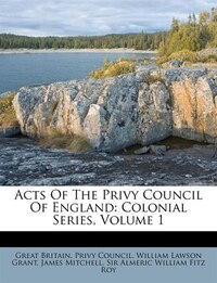 Acts Of The Privy Council Of England: Colonial Series, Volume 1