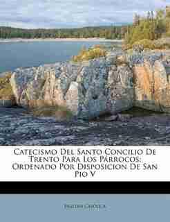 Catecismo del Santo Concilio de Trento Para Los P Rrocos: Ordenado Por Disposicion De San Pio V by Esglesia Catolica