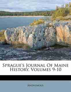 Sprague's Journal Of Maine History, Volumes 9-10 by Anonymous