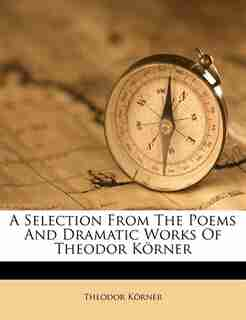 A Selection From The Poems And Dramatic Works Of Theodor Körner by Theodor Körner