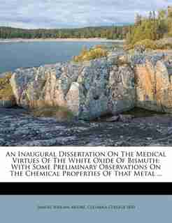 An Inaugural Dissertation On The Medical Virtues Of The White Oxide Of Bismuth: With Some Preliminary Observations On The Chemical Properties Of That Metal ... by Samuel William Moore