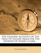 The Genuine Account Of The Trial Of Eugene Aram For The Murder Of Daniel Clark ...