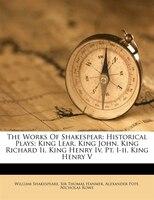 The Works Of Shakespear: Historical Plays: King Lear. King John. King Richard Ii. King Henry Iv, Pt…