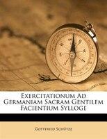 Exercitationum Ad Germaniam Sacram Gentilem Facientium Sylloge