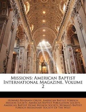 Missions: American Baptist International Magazine, Volume 2 by Howard Benjamin Grose
