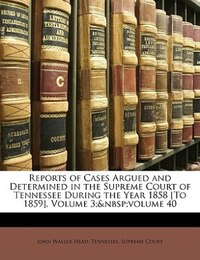 Reports Of Cases Argued And Determined In The Supreme Court Of Tennessee During The Year 1858 [to…