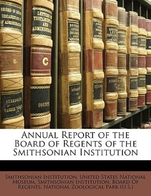 Annual Report Of The Board Of Regents Of The Smithsonian Institution by United States National Museum