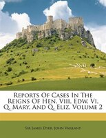 Reports Of Cases In The Reigns Of Hen. Viii, Edw. Vi, Q. Mary, And Q. Eliz, Volume 2