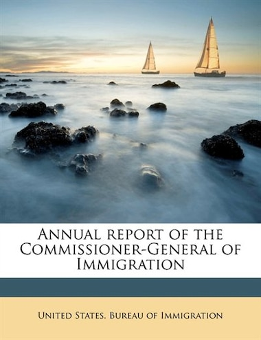 Annual Report Of The Commissioner-general Of Immigration by United States. Bureau Of Immigration