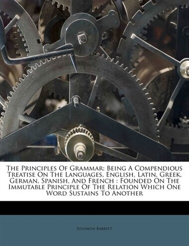 The Principles Of Grammar: Being A Compendious Treatise On The Languages, English, Latin, Greek, German, Spanish, And French : by Solomon Barrett