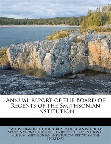 Annual Report Of The Board Of Regents Of The Smithsonian Institution by Smithsonian Institution. Board Of Regent