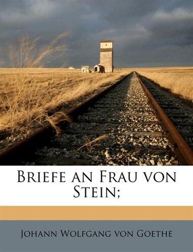Briefe An Frau Von Stein; by Johann Wolfgang Von Goethe
